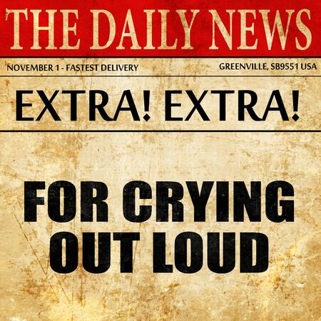 loud: for crying out loud, article text in newspaper