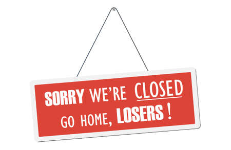 Sorry we are closed go home losers! Humorous signboard. Vector illustration.