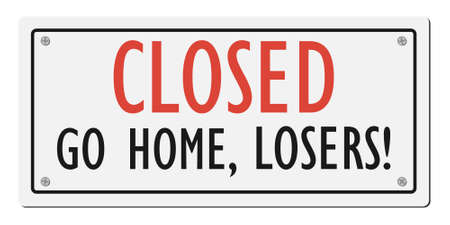 Closed go home, losers! Humorous signboard. Vector illustration.