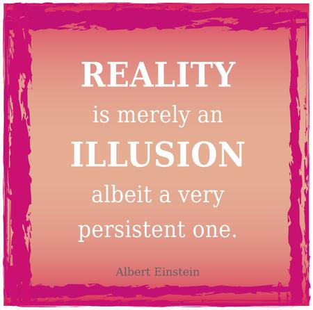現実は幻想 - アインシュタインの引用です。