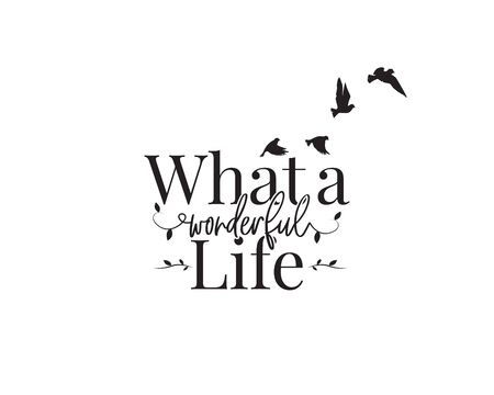 What a wonderful life, vector. Wording design, lettering. Beautiful positive quotes. Wall art design, wall artwork, home decoration, poster design isolated on white background.Flying birds silhouettes