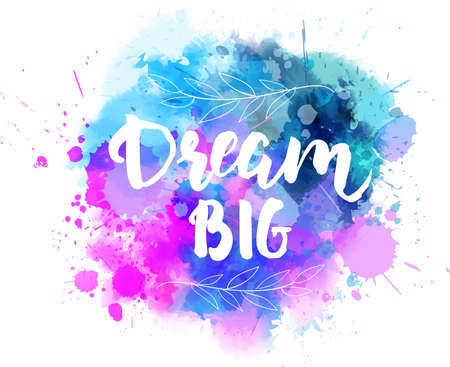 Dream big hand lettering phrase on watercolor imitation color splash. With floral leaves abstract decoration. Modern calligraphy inspirational quote. Vector illustration. Illustration