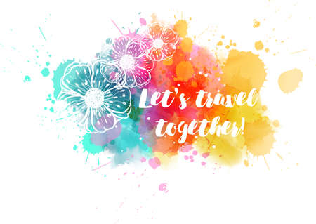 Painted stroked flowers on watercolor colorful splash background with calligraphy text  Lets travel together!. Travel concept illustration. Ilustração