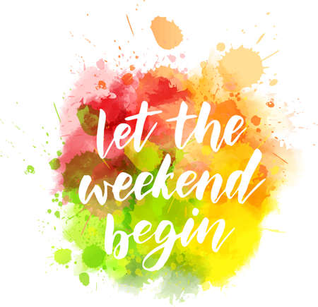 Let the weekend begin - motivational message. Handwritten modern calligraphy inspirational text on multicolored watercolor paint splash.