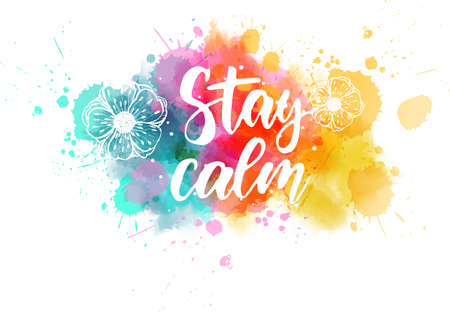 Stay calm  - handwritten modern calligraphy lettering on colorful watercolor paint splashes with abstract flowers