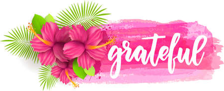 Grateful - inspirational handwritten modern calligraphy lettering text on abstract watercolor brushed background with hibiscus flowers