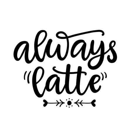 Always latte. Funny hand written lettering phrase