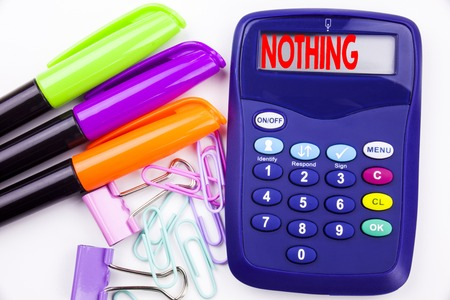 Writing word Nothing text in the office with surroundings such as marker, pen writing on calculator. Business concept for Contradiction Nothing Rejection white background with space