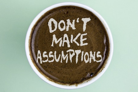 Writing note showing  Do not Make Assumptions. Business photo showcasing predict events future without clue Alternative Facts written Coffee in a Cup the plain background.