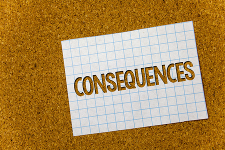 Text sign showing Consequences. Conceptual photo Result Outcome Output Upshot Difficulty Ramification Conclusion Cork background notebook paper ideas messages thoughts to do list remember