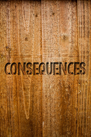 Text sign showing Consequences. Conceptual photo Result Outcome Output Upshot Difficulty Ramification Conclusion Ideas messages wooden background intentions feelings thoughts communicate