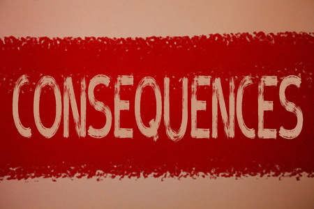 Text sign showing Consequences. Conceptual photo Result Outcome Output Upshot Difficulty Ramification Conclusion Ideas messages red paint painting light brown background messy intentions