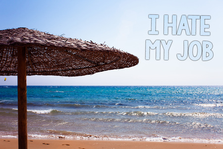 Writing note showing  I Hate My Job. Business photo showcasing Hating your position Disliking your company Bad career Blue beach sand message idea sunshade water sky natural landscape
