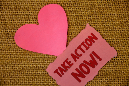 Conceptual hand writing showing Take Action Now Motivational Call. Business photo text Urgent Move Start Promptly Immediate Begin Text pink torn paper note heart love message letter