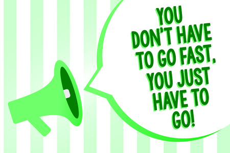 Conceptual hand writing showing You Don t not Have To Go Fast, You Just Have To Go. Business photo text just start to reach Megaphone loudspeaker green stripes important loud speech bubble Stock Photo