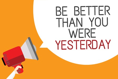 Text sign showing Be Better Than You Were Yesterday. Conceptual photo try to improve yourself everyday Man holding megaphone loudspeaker speech bubble message orange background