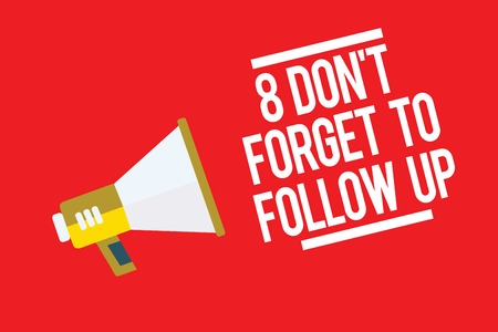 Handwriting text 8 Don t not Forget To Follow Up. Concept meaning asking someone to keep connection with others Megaphone loudspeaker red background important message speaking loud