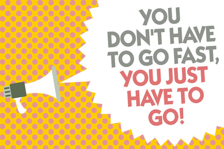 Conceptual hand writing showing You Don t not Have To Go Fast, You Just Have To Go. Business photo text just start to reach Megaphone loudspeaker bubble message yellow background halftone