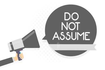 Word writing text Do Not Assume. Business concept for Ask first to avoid misunderstandings confusion problems Man holding megaphone loudspeaker gray speech bubble white background