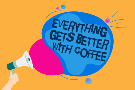 Word writing text Everything Gets Better With Coffee. Business concept for Have a hot drink when having problems Man holding Megaphone loudspeaker screaming talk colorful speech bubble