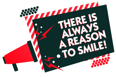 Handwriting text writing There Is Always A Reason To Smile. Concept meaning Positive thinking good attitude energy Megaphone loudspeaker red striped frame important message speaking loud