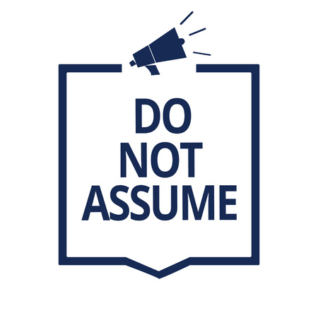 Conceptual hand writing showing Do Not Assume. Business photo text Ask first to avoid misunderstandings confusion problems Megaphone loudspeaker frame communicating important information