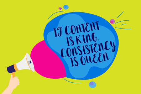 Text sign showing If Content Is King, Consistency Is Queen. Conceptual photo Marketing strategies Persuasion Man holding Megaphone loudspeaker screaming talk colorful speech bubble