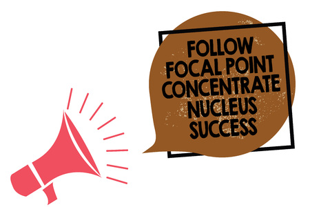 Handwriting text writing Follow Focal Point Concentrate Nucleus Success. Concept meaning Concentration look for target Megaphone loudspeaker speaking loud screaming frame brown speech bubble