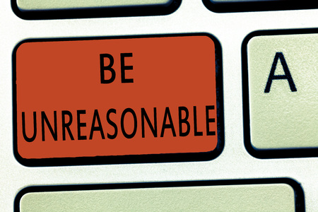 Word writing text Be Unreasonable. Business concept for Behaving not in accordance with practical realities.
