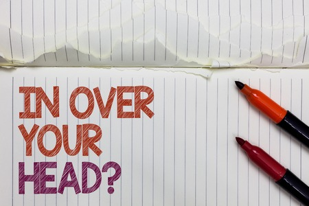 Text sign showing In Over Your Head question. Conceptual photo To be involved in a difficult situation problem White torn page written some letters beside laid two red marker