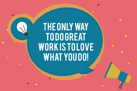 Text sign showing The Only Way To Do Great Work Is To Love What You Do. Conceptual photo Motivation in your job Blank Round Speech Bubble with Bulb Idea Icon Sticker Style and Megaphone
