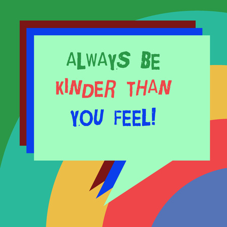 Conceptual hand writing showing Always Be Kinder Than You Feel. Business photo text Try to stay more patient cheerful positive Stack of Speech Bubble Different Color Piled Text Balloon