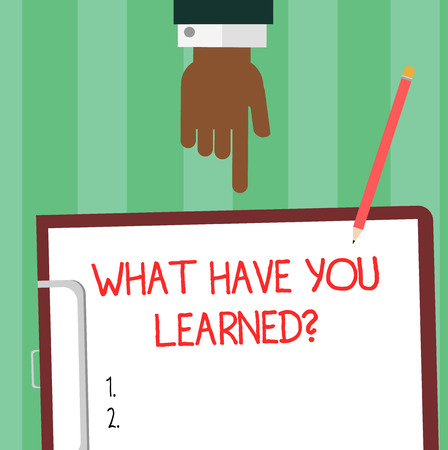 Writing note showing What Have You Learnedquestion. Business photo showcasing Tell us your new knowledge experience Hu analysis Hand Pointing Down to Clipboard with Paper and Pencil