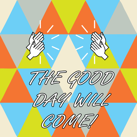 Conceptual hand writing showing The Good Day Will Come. Business photo showcasing Soon you will have success stay motivated inspired Hu analysis Hands Clapping with Sound on Geometrical Shapes