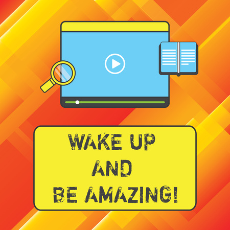Word writing text Wake Up And Be Amazing. Business concept for Rise up and Shine Start the day Right and Bright Tablet Video Player Uploading Downloading and Magnifying Glass Text Space