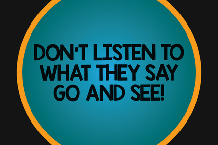 Word writing text Don T Listen To What They Say Go And See. Business concept for Confirm Check by yourself Big Blank Solid Color Circle Glowing in Center with Border Black Background