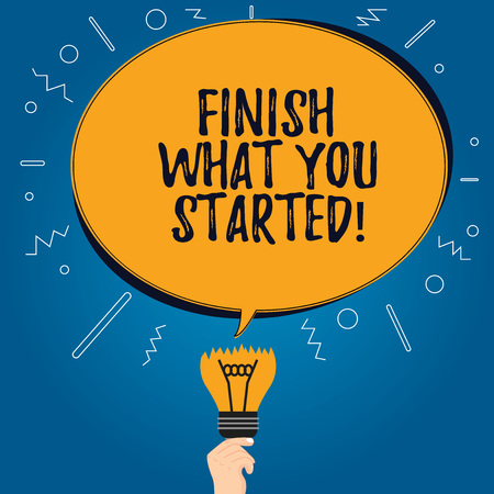Handwriting text Finish What You Started. Concept meaning Do not stop until accomplish your goals Persistence Blank Oval Color Speech Bubble Above a Broken Bulb with Failed Idea icon