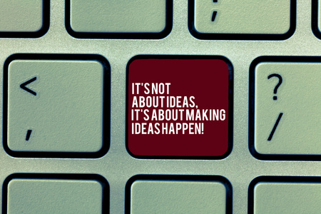 Handwriting text It S Is Not About Ideas It S Is About Making Ideas Happen. Concept meaning Take action Keyboard key Intention to create computer message, pressing keypad idea