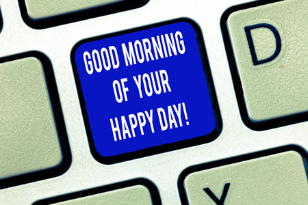 Word writing text Good Morning Of Your Happy Day. Business concept for Greeting best wishes happiness in life Keyboard key Intention to create computer message, pressing keypad idea