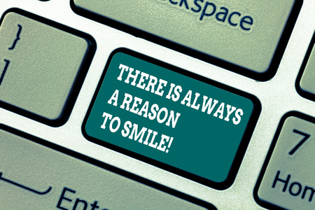 Writing note showing There Is Always A Reason To Smile. Business photo showcasing Positive thinking good attitude energy Keyboard key Intention to create computer message pressing keypad idea