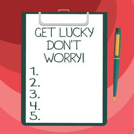 Text sign showing Get Lucky Don T Worry. Conceptual photo Stop worrying and have a good fortune luck success Blank Sheet of Bond Paper on Clipboard with Click Ballpoint Pen Text Space