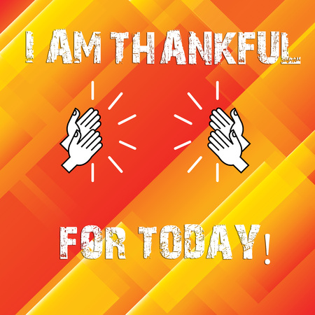 Writing note showing I Am Thankful For Today. Business photo showcasing Grateful about living one more day Philosophy Hu analysis Hands Clapping with Sound on Geometrical Shapes