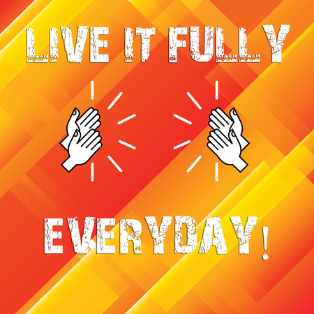Writing note showing Live It Fully Everyday. Business photo showcasing Be optimistic enjoy life Happiness Successful Hu analysis Hands Clapping with Sound on Geometrical Shapes