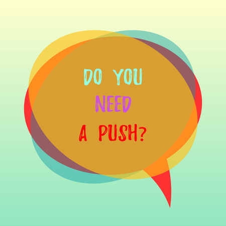 Handwriting text Do You Need A Pushquestion. Concept meaning Tell us if you can use help motivation from us Blank Speech Bubble photo and Stack of Transparent Circle Overlapping