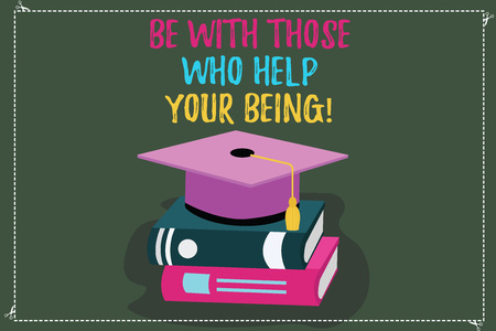 Conceptual hand writing showing Be With Those Who Help Your Being. Business photo text Surround yourself of motivating showing Color Graduation Hat with Tassel 3D Academic cap on Books
