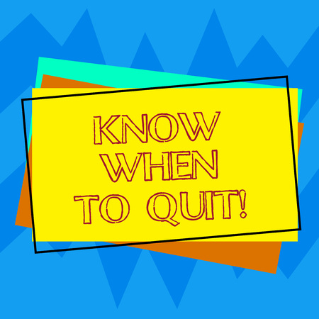 Handwriting text writing Know When To Quit. Concept meaning Be aware of the right moment to give up Retirement Pile of Blank Rectangular Outlined Different Color Construction Paper