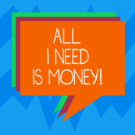 Text sign showing All I Need Is Money. Conceptual photo Financial problems cash required to accomplish goals Stack of Speech Bubble Different Color Blank Colorful Piled Text Balloon