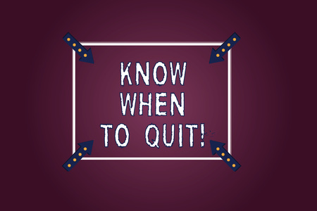 Handwriting text Know When To Quit. Concept meaning Be aware of the right moment to give up Retirement Square Outline with Corner Arrows Pointing Inwards on Color Background