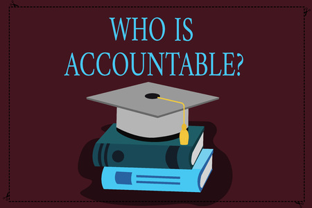 Writing note showing Who Is Accountable question. Business photo showcasing To be responsible or answerable for something Color Graduation Hat with Tassel 3D Academic cap on Books
