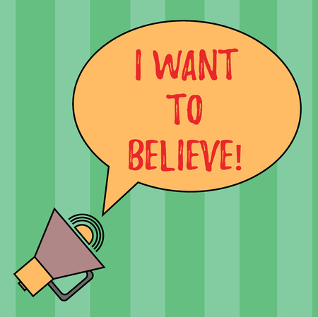 Writing note showing I Want To Believe. Business photo showcasing Eager of being faithful positive motivation inspirational Oval Outlined Speech Bubble Text Balloon Megaphone with Sound icon